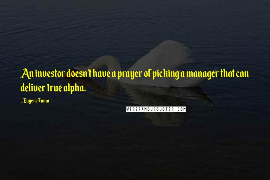 Eugene Fama quotes: An investor doesn't have a prayer of picking a manager that can deliver true alpha.