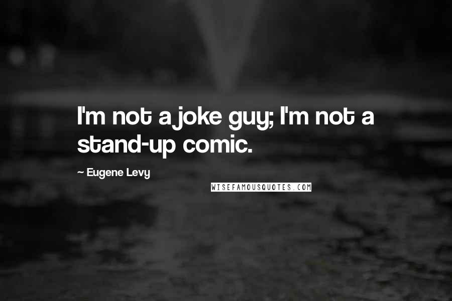 Eugene Levy quotes: I'm not a joke guy; I'm not a stand-up comic.