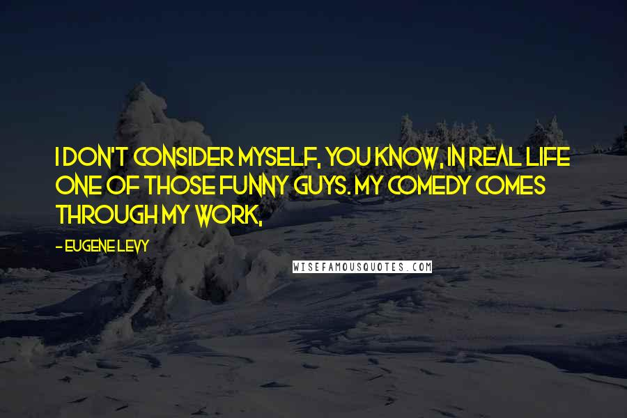Eugene Levy quotes: I don't consider myself, you know, in real life one of those funny guys. My comedy comes through my work,