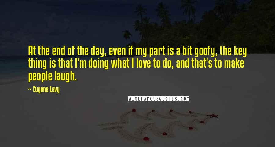Eugene Levy quotes: At the end of the day, even if my part is a bit goofy, the key thing is that I'm doing what I love to do, and that's to make