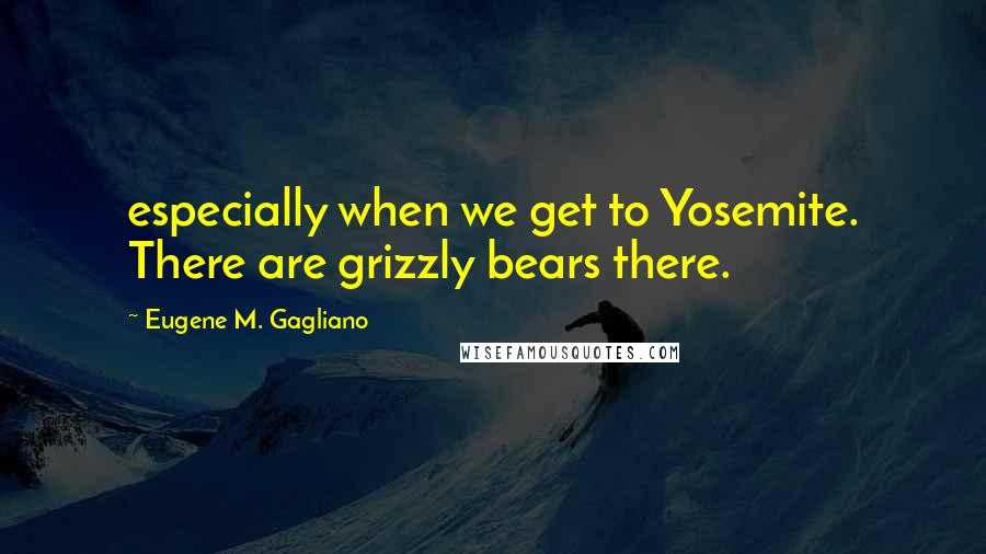 Eugene M. Gagliano quotes: especially when we get to Yosemite. There are grizzly bears there.