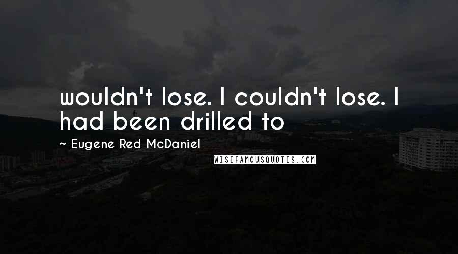 Eugene Red McDaniel quotes: wouldn't lose. I couldn't lose. I had been drilled to