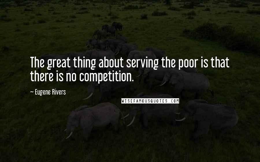 Eugene Rivers quotes: The great thing about serving the poor is that there is no competition.