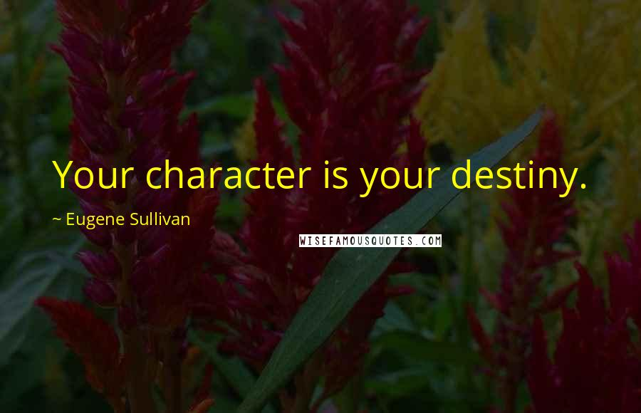 Eugene Sullivan quotes: Your character is your destiny.