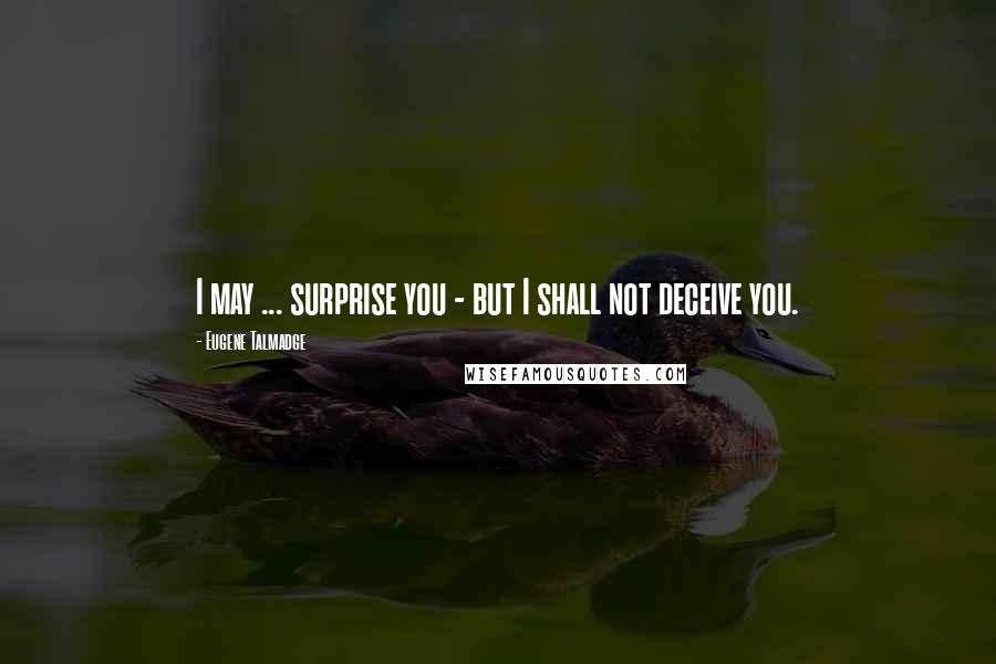 Eugene Talmadge quotes: I may ... surprise you - but I shall not deceive you.