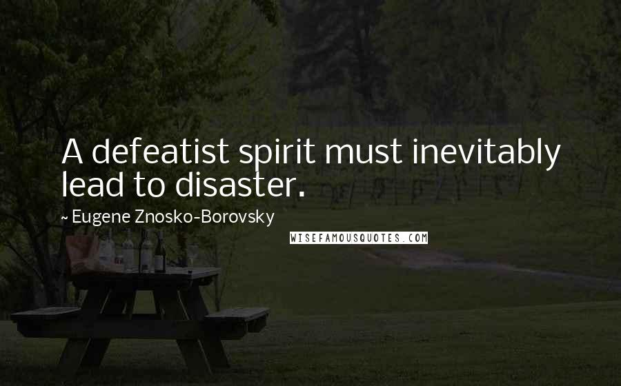 Eugene Znosko-Borovsky quotes: A defeatist spirit must inevitably lead to disaster.
