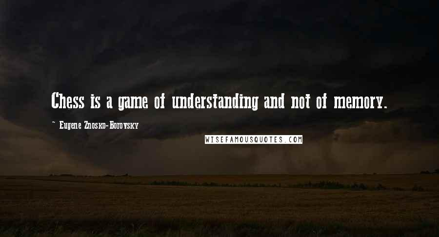 Eugene Znosko-Borovsky quotes: Chess is a game of understanding and not of memory.
