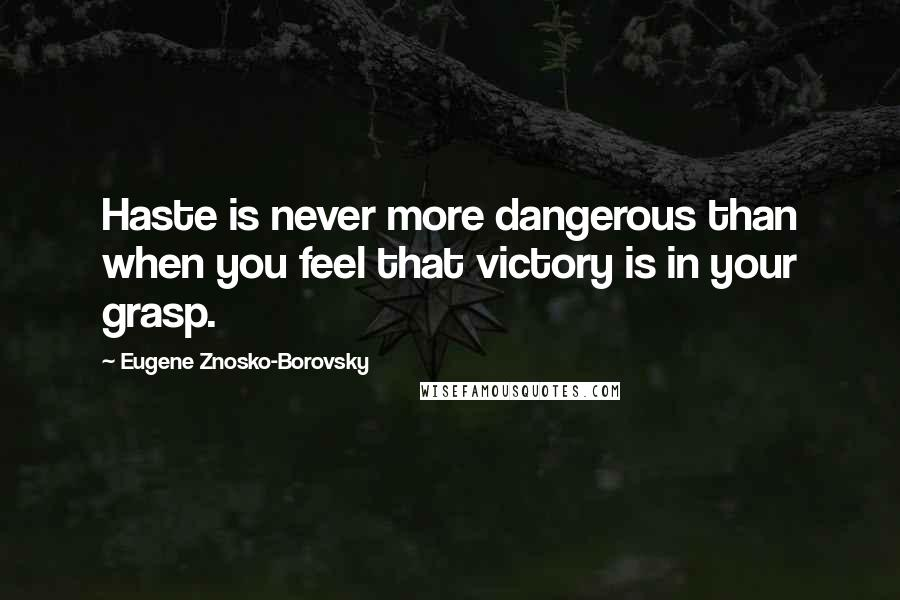 Eugene Znosko-Borovsky quotes: Haste is never more dangerous than when you feel that victory is in your grasp.
