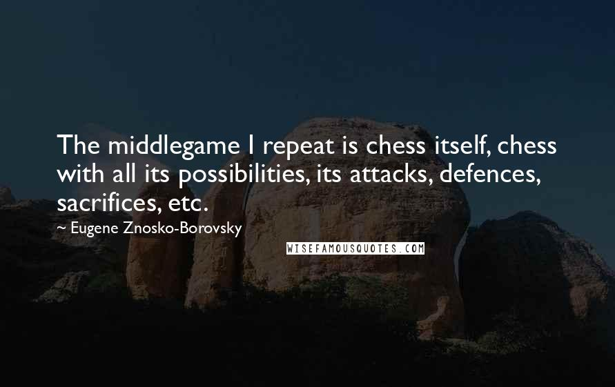 Eugene Znosko-Borovsky quotes: The middlegame I repeat is chess itself, chess with all its possibilities, its attacks, defences, sacrifices, etc.