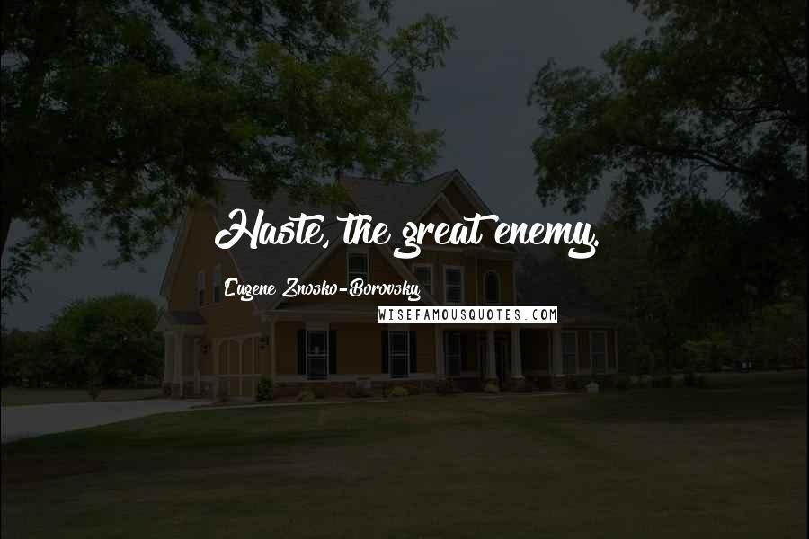 Eugene Znosko-Borovsky quotes: Haste, the great enemy.
