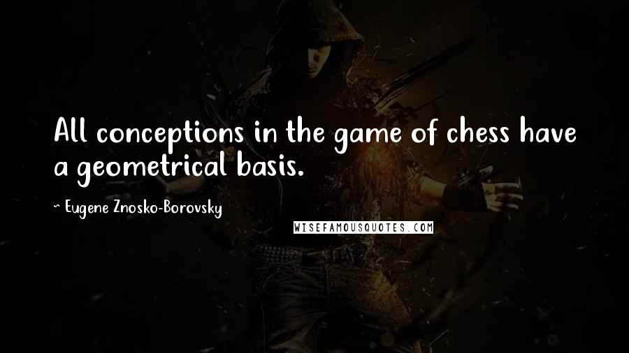 Eugene Znosko-Borovsky quotes: All conceptions in the game of chess have a geometrical basis.