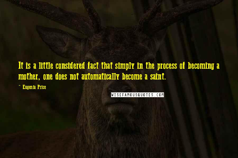 Eugenia Price quotes: It is a little considered fact that simply in the process of becoming a mother, one does not automatically become a saint.