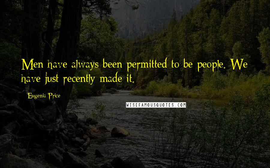 Eugenia Price quotes: Men have always been permitted to be people. We have just recently made it.