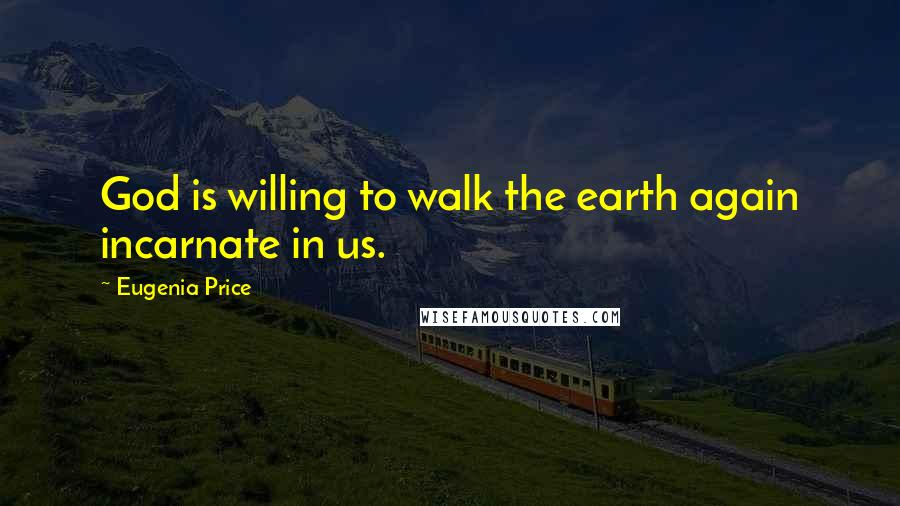 Eugenia Price quotes: God is willing to walk the earth again incarnate in us.