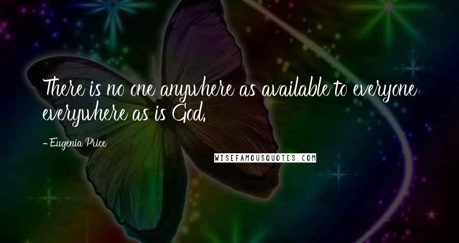 Eugenia Price quotes: There is no one anywhere as available to everyone everywhere as is God.