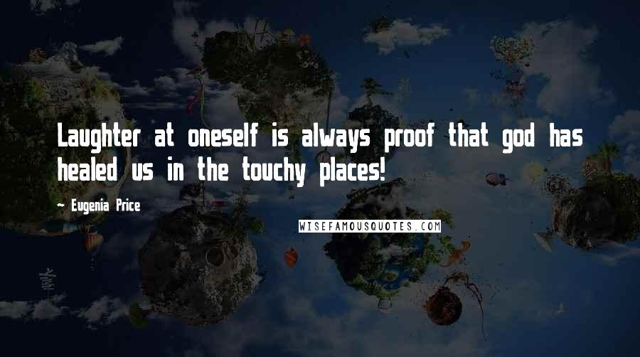 Eugenia Price quotes: Laughter at oneself is always proof that god has healed us in the touchy places!