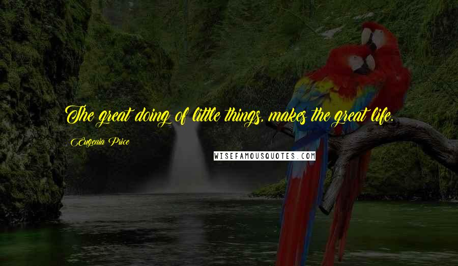 Eugenia Price quotes: The great doing of little things, makes the great life.