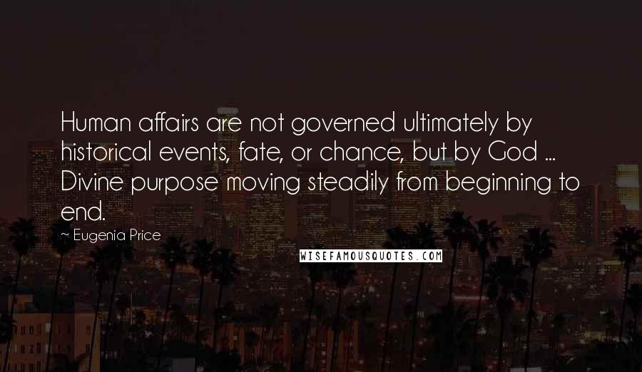 Eugenia Price quotes: Human affairs are not governed ultimately by historical events, fate, or chance, but by God ... Divine purpose moving steadily from beginning to end.