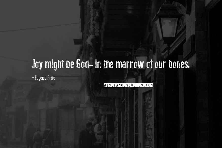 Eugenia Price quotes: Joy might be God- in the marrow of our bones.