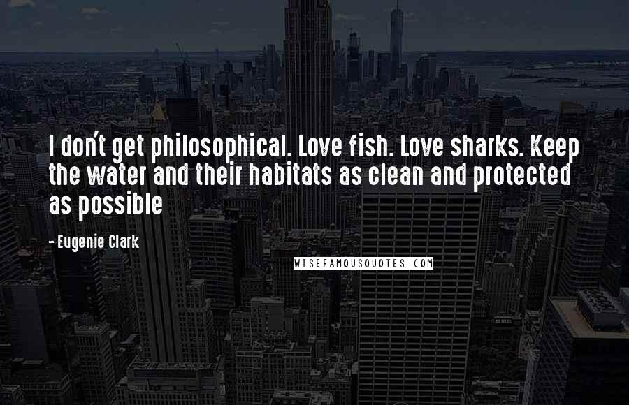 Eugenie Clark quotes: I don't get philosophical. Love fish. Love sharks. Keep the water and their habitats as clean and protected as possible