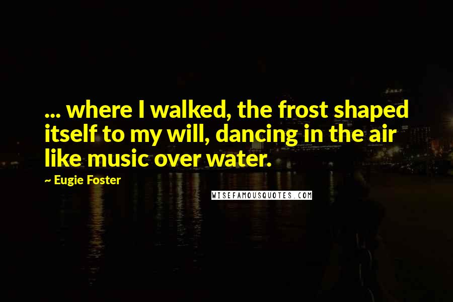 Eugie Foster quotes: ... where I walked, the frost shaped itself to my will, dancing in the air like music over water.