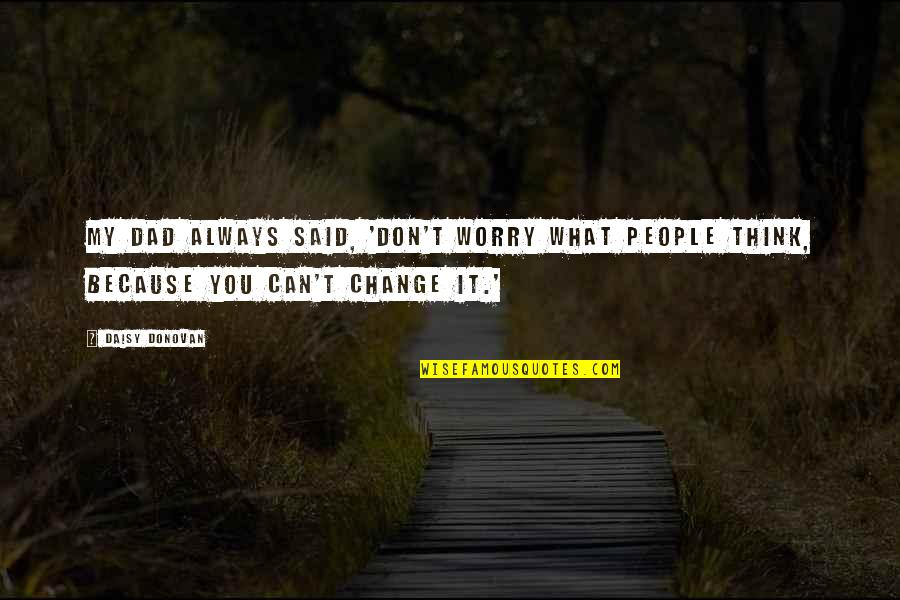 Eukaryotic Quotes By Daisy Donovan: My dad always said, 'Don't worry what people