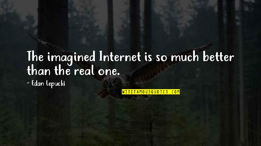Eukaryotic Quotes By Edan Lepucki: The imagined Internet is so much better than