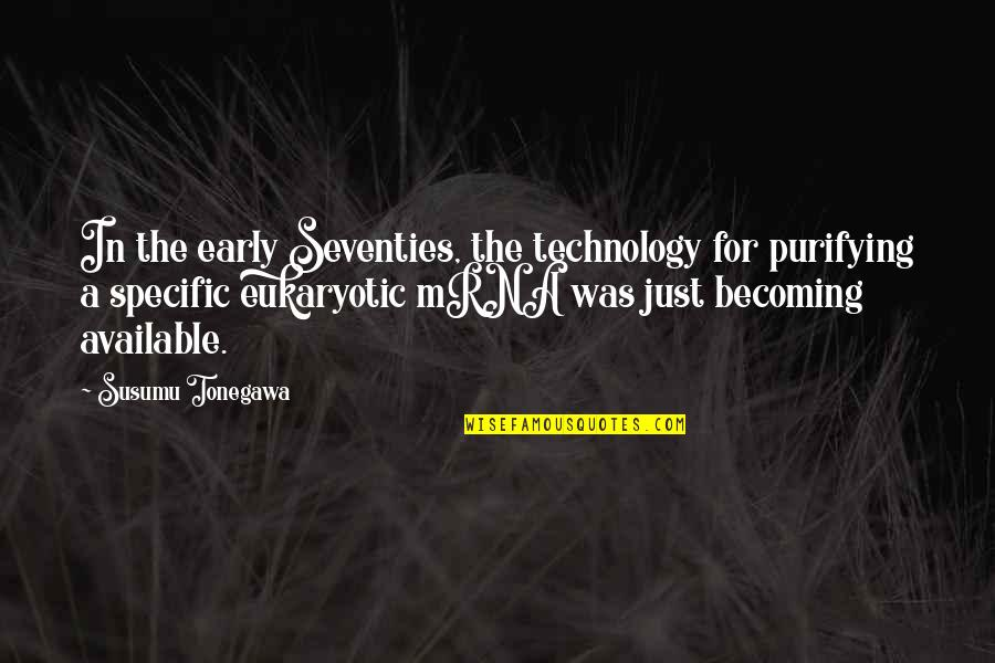 Eukaryotic Quotes By Susumu Tonegawa: In the early Seventies, the technology for purifying