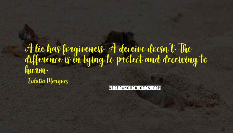 Eulalia Marques quotes: A lie has forgiveness. A deceive doesn't. The difference is in lying to protect and deceiving to harm.