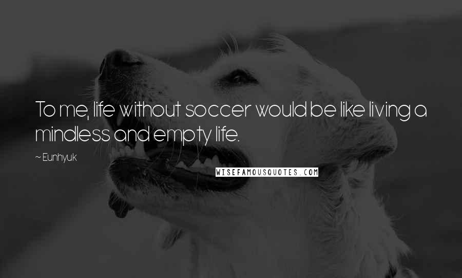 Eunhyuk quotes: To me, life without soccer would be like living a mindless and empty life.
