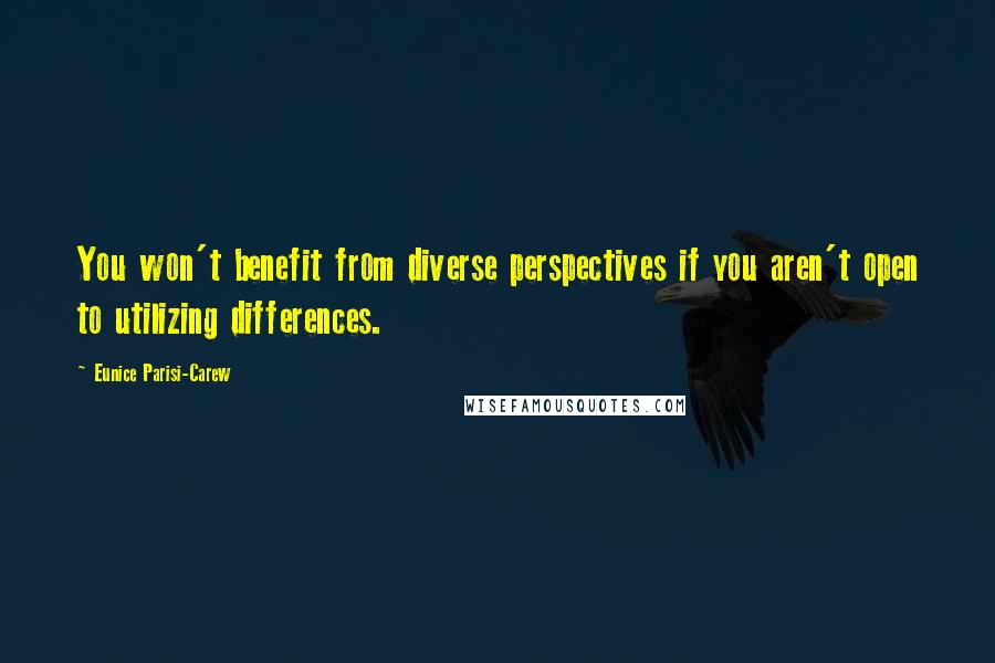 Eunice Parisi-Carew quotes: You won't benefit from diverse perspectives if you aren't open to utilizing differences.