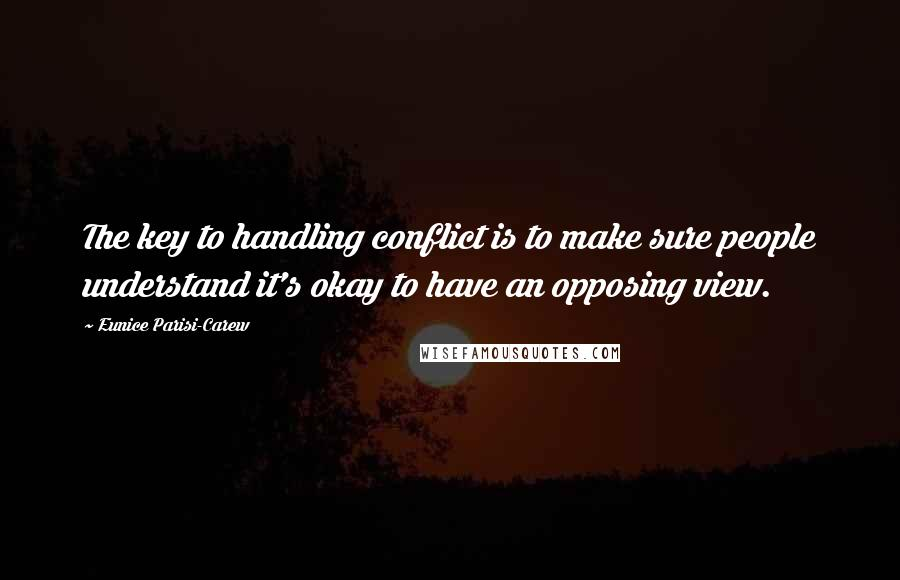 Eunice Parisi-Carew quotes: The key to handling conflict is to make sure people understand it's okay to have an opposing view.