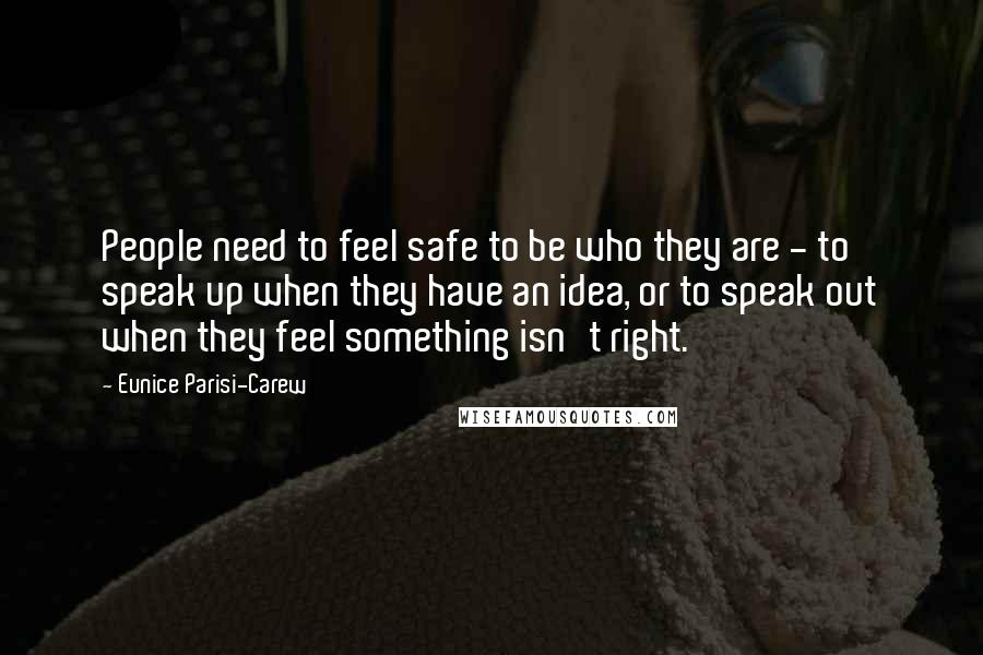 Eunice Parisi-Carew quotes: People need to feel safe to be who they are - to speak up when they have an idea, or to speak out when they feel something isn't right.