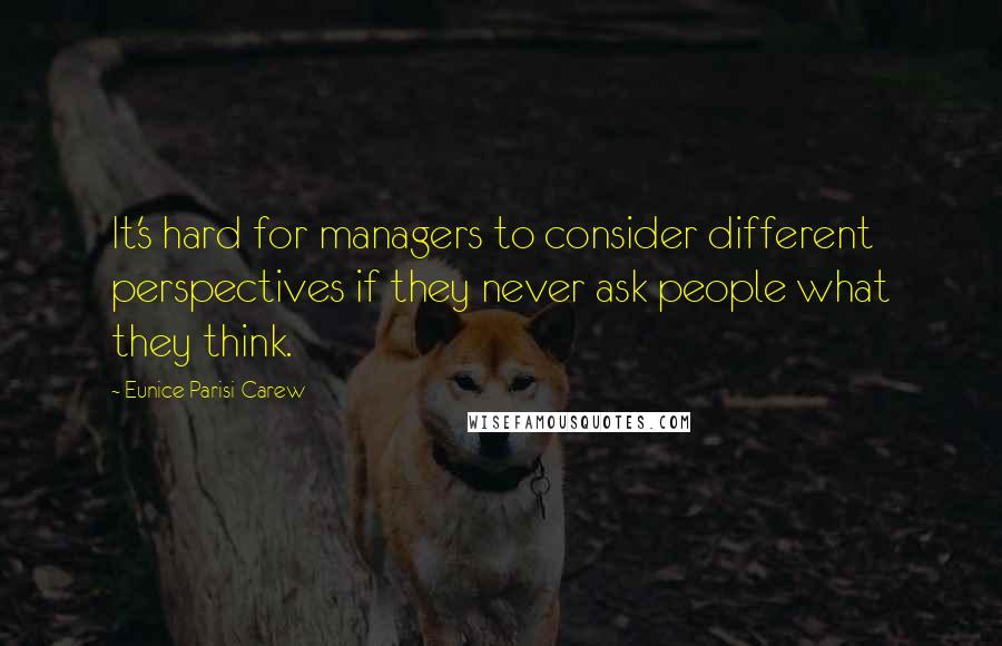 Eunice Parisi-Carew quotes: It's hard for managers to consider different perspectives if they never ask people what they think.