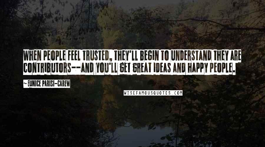 Eunice Parisi-Carew quotes: When people feel trusted, they'll begin to understand they are contributors--and you'll get great ideas and happy people.