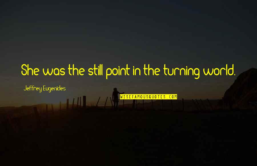 Eupatridas Quotes By Jeffrey Eugenides: She was the still point in the turning
