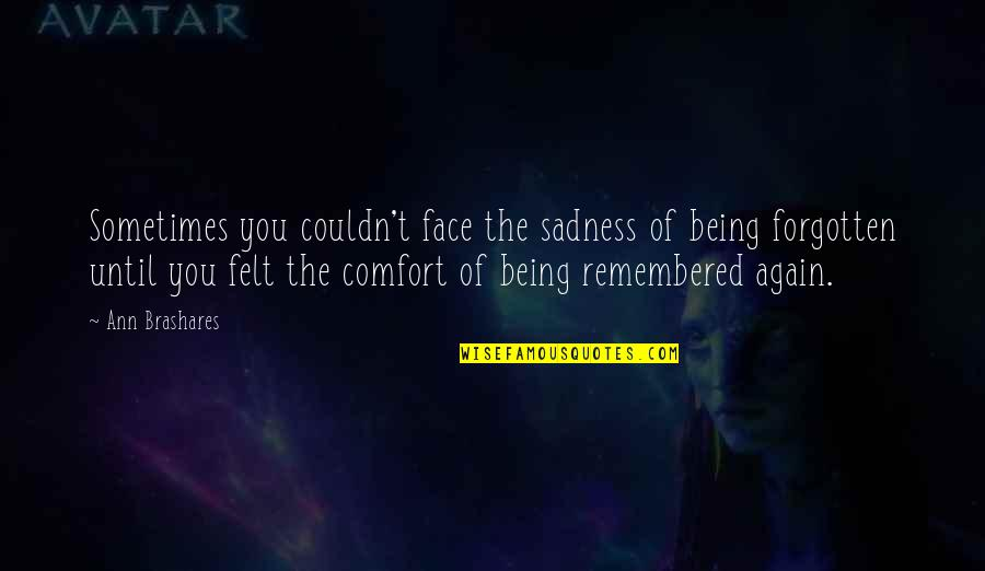 Eurekamen Quotes By Ann Brashares: Sometimes you couldn't face the sadness of being