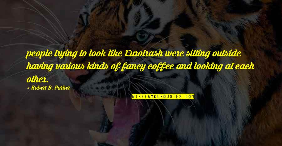 Eurotrash Quotes By Robert B. Parker: people trying to look like Eurotrash were sitting