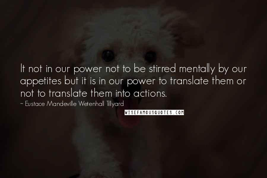 Eustace Mandeville Wetenhall Tillyard quotes: It not in our power not to be stirred mentally by our appetites but it is in our power to translate them or not to translate them into actions.