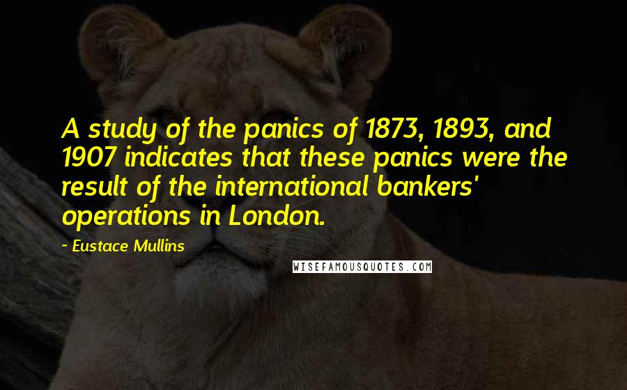Eustace Mullins quotes: A study of the panics of 1873, 1893, and 1907 indicates that these panics were the result of the international bankers' operations in London.