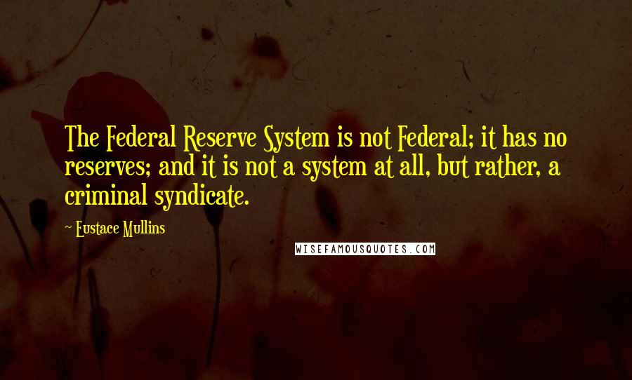 Eustace Mullins quotes: The Federal Reserve System is not Federal; it has no reserves; and it is not a system at all, but rather, a criminal syndicate.