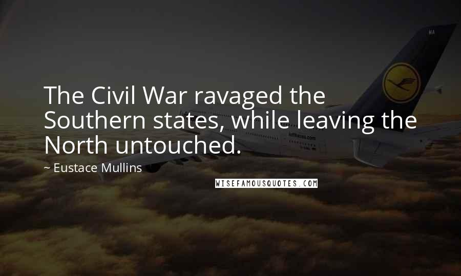 Eustace Mullins quotes: The Civil War ravaged the Southern states, while leaving the North untouched.