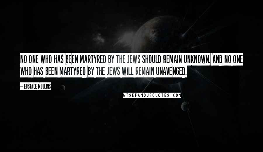 Eustace Mullins quotes: No one who has been martyred by the Jews should remain unknown. And no one who has been martyred by the Jews will remain unavenged.