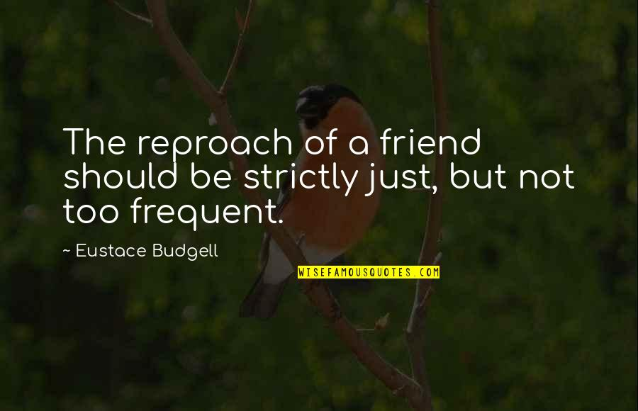 Eustace Quotes By Eustace Budgell: The reproach of a friend should be strictly