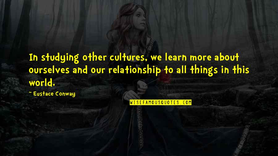 Eustace Quotes By Eustace Conway: In studying other cultures, we learn more about