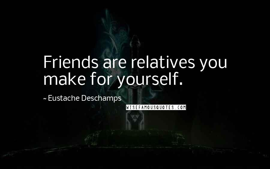 Eustache Deschamps quotes: Friends are relatives you make for yourself.
