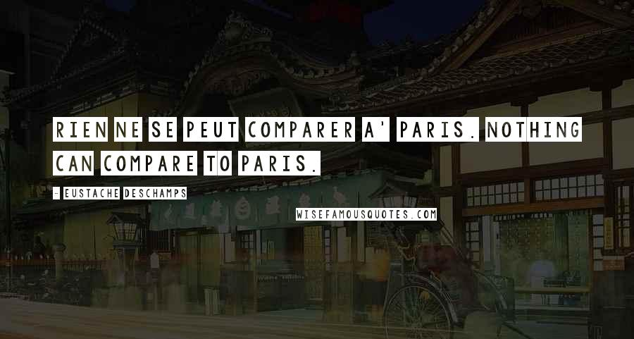 Eustache Deschamps quotes: Rien ne se peut comparer a' Paris. Nothing can compare to Paris.