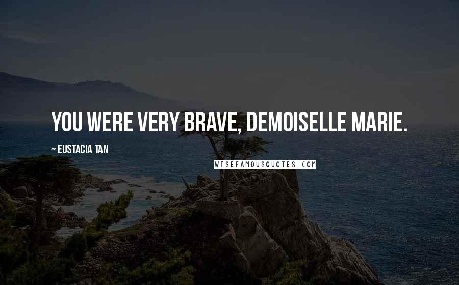 Eustacia Tan quotes: You were very brave, Demoiselle Marie.