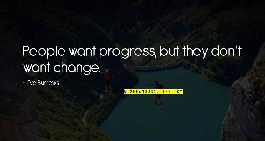Eva Burrows Quotes By Eva Burrows: People want progress, but they don't want change.