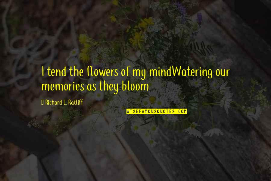 Eva Burrows Quotes By Richard L. Ratliff: I tend the flowers of my mindWatering our